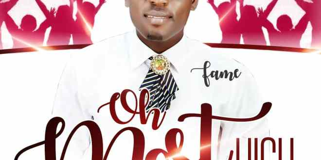 New Music : Oh Most High – Fame | @Pst.fame_music