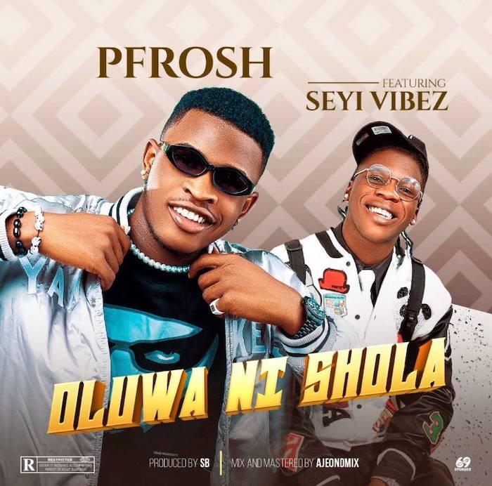 [Music] Pfrosh Ft. Seyi Vibez – Oluwa Ni Shola