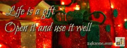 Life is a gift open it and use it well