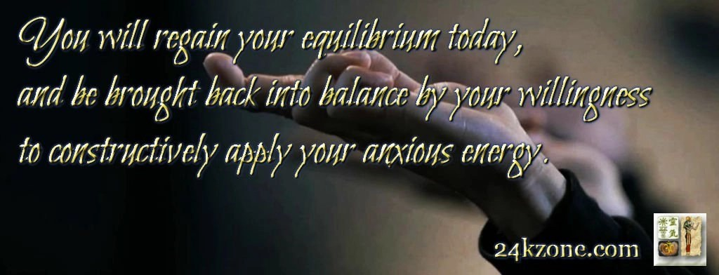 You will regain your equilibrium today