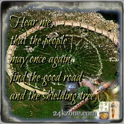 Hear me that the people may once again find the good road and the shielding tree