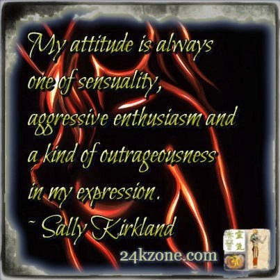 My attitude is always one of sensuality