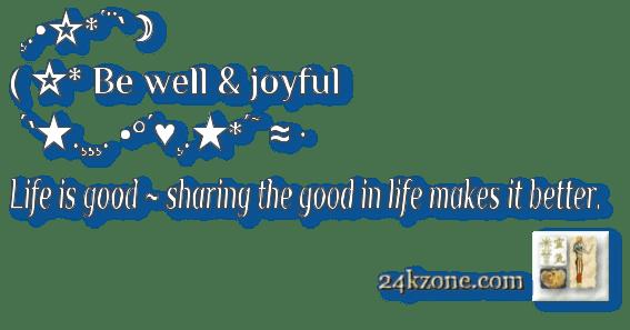 Be well and joyful Life is good