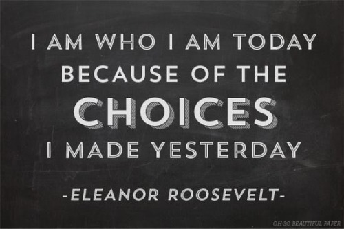 I am who I am today because of the choices I made yesterday - Eleanor Roosevelt