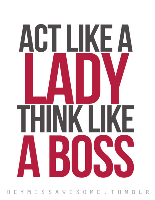 paluegoestarde:  act like a lady think like a boss