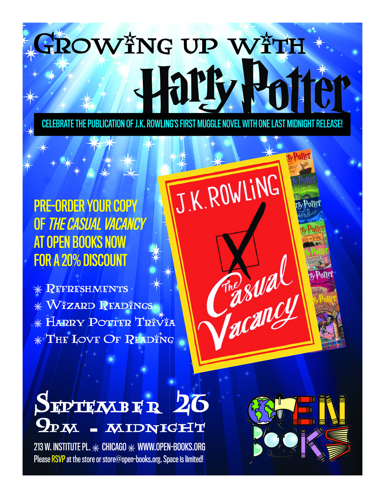 """You thought you had attended your last midnight book release. Think again!<br /><br /><br /><br />We are very excited to officially announce our celebration of the love of reading, the impact that J.K. Rowling had on a generation of readers, and the release of J.K. Rowling's first Muggle novel,The Casual Vacancy!<br /><br /><br /><br />A lot of Harry Potter fans are now grown up, but find reading no less magical. Come out, stay up late, and help us celebrate reading and literacy!<br /><br /><br /><br />Open Books is now accepting pre-orders ofThe Casual Vacancy at a 20% discount. Stop in or contact the store to reserve yours today.<br /><br /><br /><br />Please feel free to spread the picture above and the text below far and wide.<br /><br /><br /><br />More details to come! ^KE<br /><br /><br /><br />—</p><br /><br /><br /><p>Literacy nonprofit and used bookstore Open Books celebrates the upcoming release of J.K. Rowling's latest novel, along with her famous wizard protagonist, with their event Growing Up With Harry Potter.<br /><br /><br /><br />The magical Harry Potter series has engaged millions of children and young adults and transformed them into enthusiastic readers. In fact, according toThe Scholastic Kids and Family Reading Report, """"51% of children between the ages of 5 and 17 years old say they did not read books for fun before reading the Harry Potter series."""" As Open Books is dedicated to fostering a love of reading and writing through its literacy programs and award-winning bookstore, we will be celebrating the work of J.K. Rowling, an author who has truly inspired a generation of book-lovers.<br /><br /><br /><br />Relive the magic of Harry Potter and celebrate the publication of Rowlings' first Muggle novel with one last midnight release!The evening will be full of Harry Potter nostalgia, including trivia, wizard readings, refreshments, contests, and more. When the clock strikes midnight, all attendees will have the opportunity to be the first to exp"""