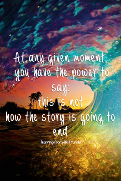 At any given moment, you have the power to say: this is not how the story is going to end.""