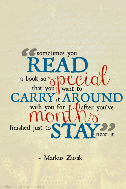 """Sometimes you read a book so special that you want to carry it around with you for months after you've finished just to stay near it."" - Markus Zusak"
