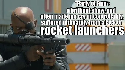 Image of Nick Fury holding a rocket launcher with the caption, 'Party of Five, a brilliant show, and often made me cry uncontrollably, suffered ultimately from a lack of rocket launchers.'