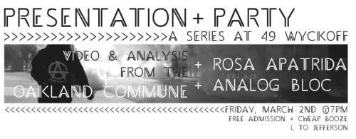 PRESENTATION»»»»VIDEO & ANALYSIS FROMTHE OAKLAND COMMUNE———————————-PARTY»»»»»»>- ROSA APATRIDA- ANALOG BLOC———————————-«<FREE ADMISSION»>———————————-@ 49W [L TO JEFFERSON]———————————-<More Information HERE>