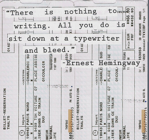 There is nothing to writing. All you do is sit down at a typewriter and bleed. — Ernest Hemingway (typed over a ticket stub)