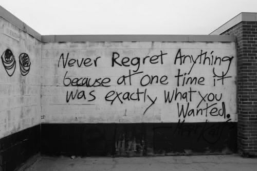 """Graffiti on a wall that reads: """"Never Regret Anything Because At One Time It Was Exactly What You Wanted"""""""