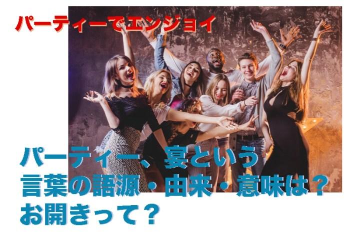 パーティー、宴という言葉の語源・由来・意味は? お開きって?