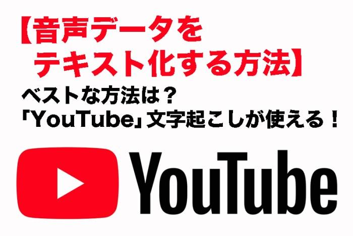 【音声データをテキスト化する方法】もっとも簡単でベストな方法は? 「YouTube」文字起こし