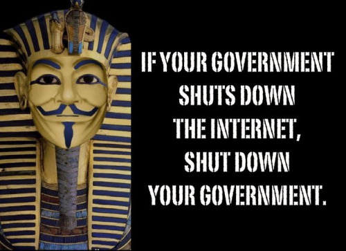 "Words To Live By of the Day: Courtesy of ""Tut-Ankh-Anon."" [reddit.] See Also: Wired How-To: Communicate if Your Government Shuts Off Your Internet."