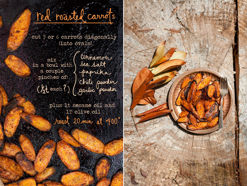 Red Roasted Carrots<br /><br />Combine a couple pinches (or a half teaspoon each) of cinnamon, paprika, chili powder, garlic powder and sea salt. Mix spices well in a bowl (or bag!) with 5 or 6 diagonally (oval) cut carrots plus 1T olive oil and 1t sesame oil. Roast at 400 for 20 minutes on a cookie sheet until the edges are crispy brown. Enjoy warm!<br /><br />Photos and illustrations by Erin Gleeson