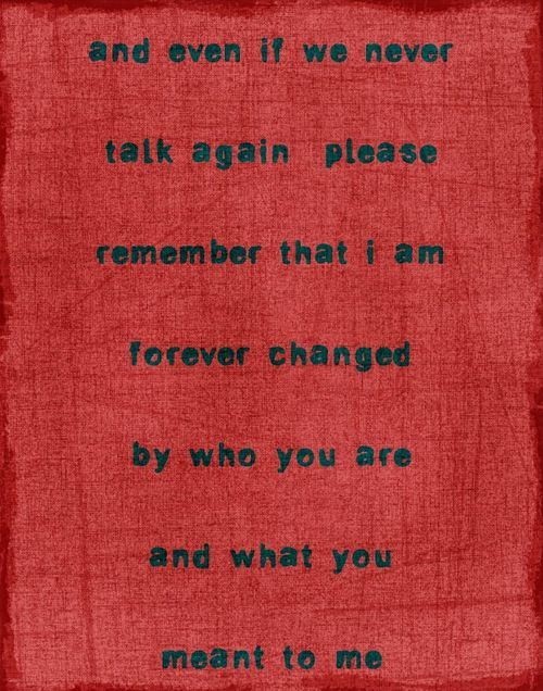 and even if we never talk again, please remember that i'm forever changed by who you are and what you meant to me