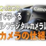 初心者の為のカメラ講座① -カメラの仕組み-【一眼レフ編】