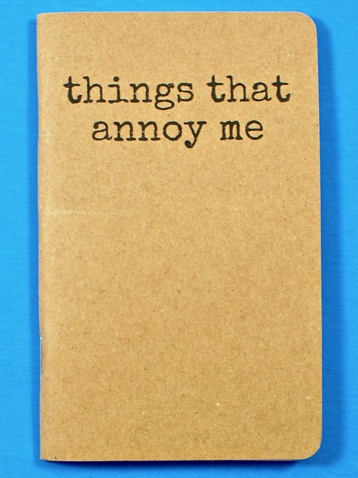 Things that annoy me notebook