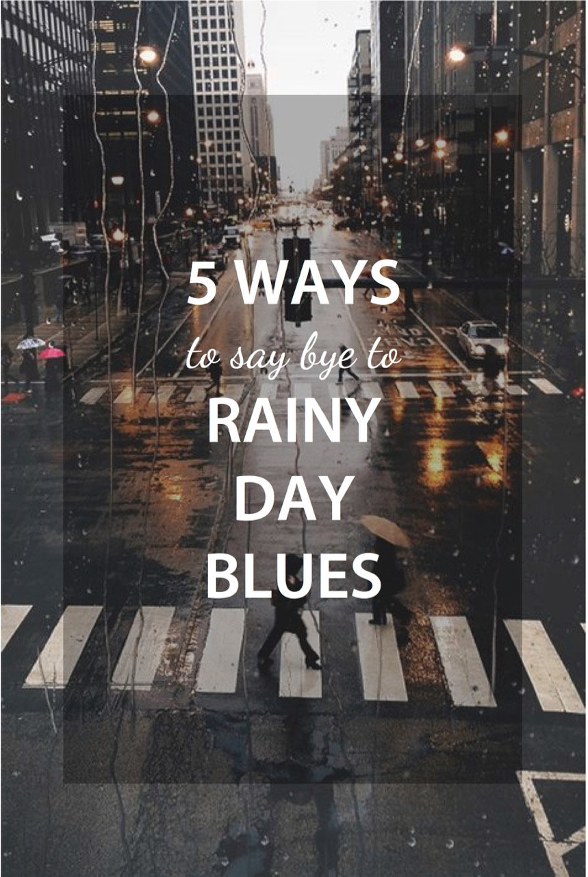 5 ways to say bye to rainy day blues