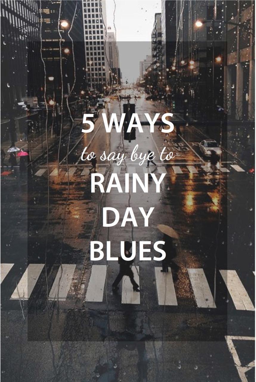 5 ways to say bye to rainy day blues