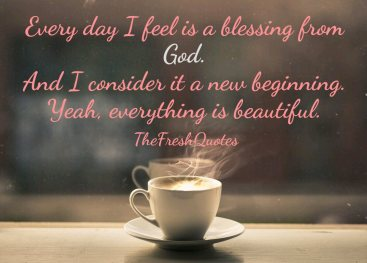 Every-day-I-feel-is-a-blessing-from-God.-And-I-consider-it-a-new-beginning