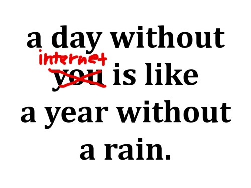 A day without internet is like a year without a rain FOLLOW SAYING IMAGES FOR MORE INSPIRED IMAGES & QUOTES
