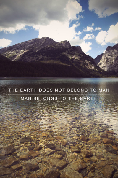 The earth does not belong to man. Man belongs to the earth.
