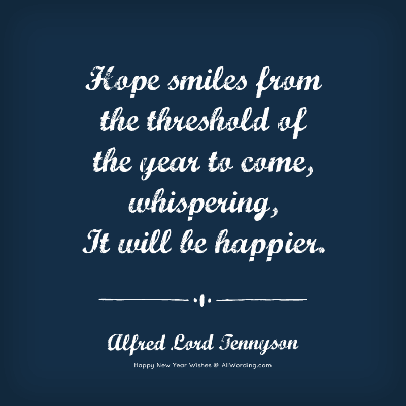 Hope smiles from the threshold of the year to come, whispering, It will be happier. - Alfred Lord Tennyson