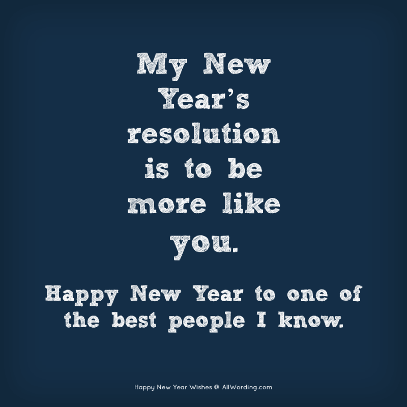 My New Year's resolution is to be more like you. Happy New Year to one of the best people I know.