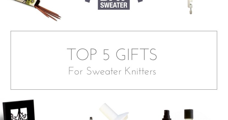 top 5 gifts for sweater knitters