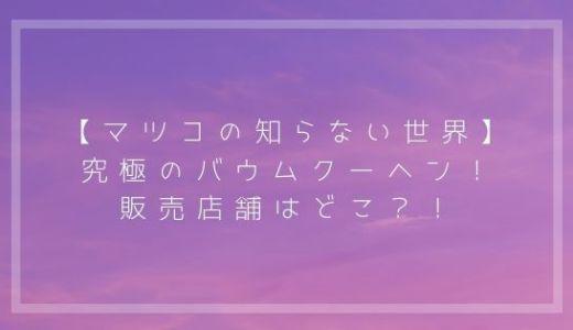 【マツコの知らない世界】究極のバウムクーヘン!販売店舗はどこ?!