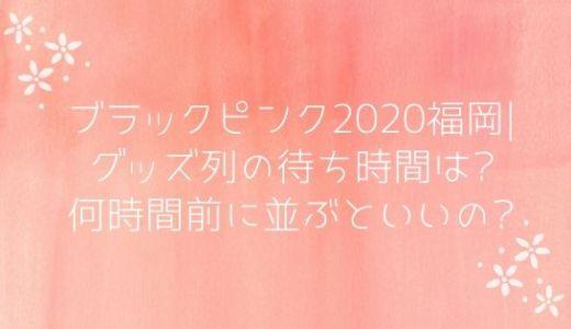 ブラックピンク2020福岡|グッズ列の待ち時間は?何時間前に並ぶといいの?