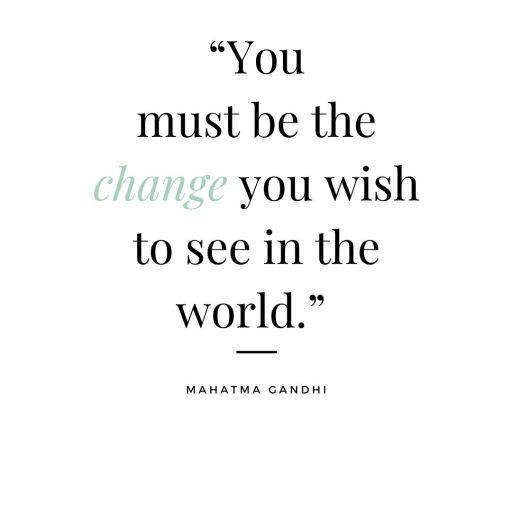 """You must be the change you wish to see in the world."""""""