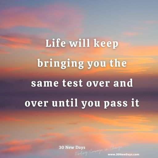 Life will keep bringing you the same test over and over until you pass it