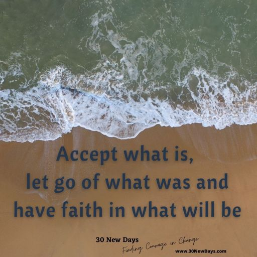 Accept what is, let go of what was and have faith in what will be