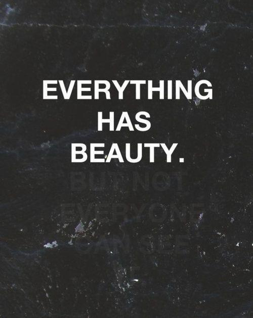 Everything and everyone is beautiful.<br /> Don't let anyone tell you any differently.