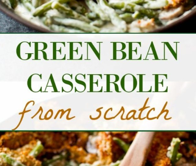 Creamy Comforting Green Bean Casserole Made Completely From Scratch Easy Thanksgiving Side Dish