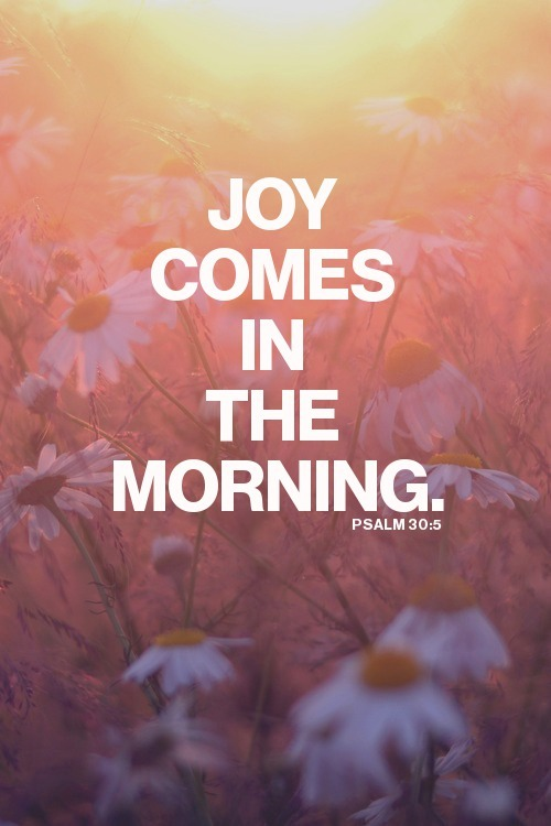"""…Weeping may endure for a night, but joy comes in the morning"" (Psalm 30:5, NKJV) When you wake up each morning, God sends you a special delivery of joy. It's like it comes knocking at the door of your heart every day. The problem is that some people never answer the door. It's right there, month after month, year after year saying, ""Come on! Let me in! You can be happy! You can cheer up! You can enjoy your life!"" The way to answer the door is to get up and choose an attitude of faith and expectancy by declaring that ""today is going to be a good day."" When you start the day like that, you are choosing to receive the gift of joy that God sent to you. Today, make up your mind to answer the door to joy! Get up every morning and say, ""Father, thank You for another beautiful day. I'm going to be happy. I'm going to enjoy this day because You are faithful. I'm going to brighten someone else's life. I am choosing to receive Your gift of joy and passing it on to others because I love You, and I know that I am called for Your purposes!"""