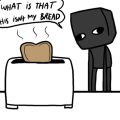Enderbro what have you done with my bread toaster