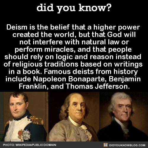 "Deism is the belief that a higher power created the world, but that God will not interfere with natural law or  perform miracles, and that people should rely on logic and reason instead of religious traditions based on writings in a book. Famous deists from history include Napoleon Bonaparte, Benjamin Franklin, and Thomas Jefferson. SourceHappy 273rd Birthday to Thomas Jefferson! Here are some of his most notable quotations:""Do you want to know who you are? Don't ask. Act! Action will delineate and define you.""""History, in general, only informs us what bad government is.""""He who knows best knows how little he knows.""""On matters of style, swim with the current, on matters of principle, stand like a rock.""""The man who reads nothing at all is better educated than the man who reads nothing but newspapers.""""Pride costs us more than hunger, thirst and cold."" ""Every day is lost in which we do not learn something useful. Man has no nobler or more valuable possession than time."""