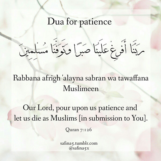 Dua for patience</p><br /><br /> <p>Our Lord, pour upon us patience and let us die as Muslims [in submission to You]. Quran 7:126</p><br /><br /> <p>Rabbana afrigh 'alayna sabran wa tawaffana Muslimeen</p><br /><br /> <p>رَبَّنَا أَفْرِغْ عَلَيْنَا صَبْرًا وَتَوَفَّنَا مُسْلِمِينَ