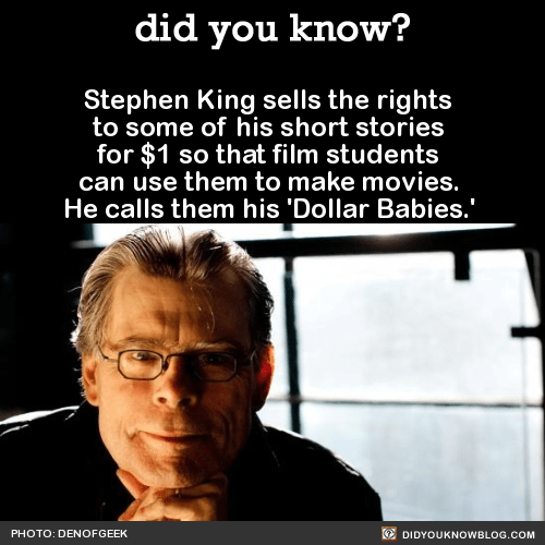 Stephen King sells the rights to some of his short stories for $1 so that film students can use them to make movies. He calls them his 'Dollar Babies.'  Source