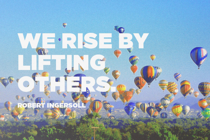 """""""We rise by lifting others."""" -Robert Ingersoll"""
