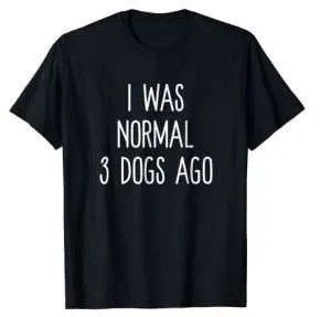 I Was Normal 3 Dogs Ago T Shirt