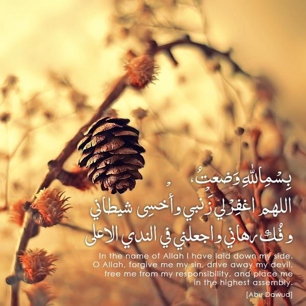 "Abu Zuhair al-Anmari (RA) narrated that when the Prophetﷺwent to bed at night he said; بِسْمِاللهِ وَضعتُ، اللهم اغفِرْلي زَنْبي وأخْسِى شيطاني و فُك رهاني واجعلني في الندي الاعلىbismi-l-lâhi wada'tu janbî. 'Allâhumma-g-firlî danbî, wa'ashi' šaytânî, wafukka rihânî, wa-j'alnî fi-n-nadiyyi-l-'a'lâ.""In the Name of Allaah I have laid down my side. O Allaah, forgive me my sin, drive away my devil, free me from my responsibility, and place me in the highest assembly.""[Abu Dawud]_____SOURCE:The Supplication which receives an answerMâ yuqâlu 'inda-n-nawm (what to say when going to sleep)253 | pp. 189-190_____I have done a new tag page exclusively for the du'ās done by our beloved Nabi Muhammad ﷺ. Check: Du'ās of Muhammadﷺ"