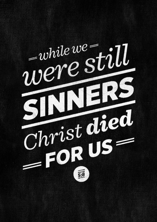 While we were still sinners, Christ died for us. Romans 5:8.