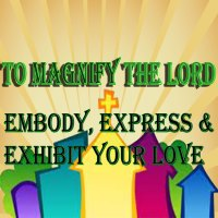 To Magnify the Lord Embody, Express and Exhibit Your Love