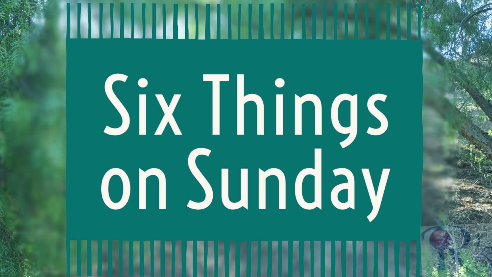 six things on Sunday