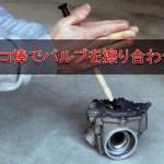 モンキー・ゴリラのエンジンチューン – タコ棒でバルブを擦り合わせ